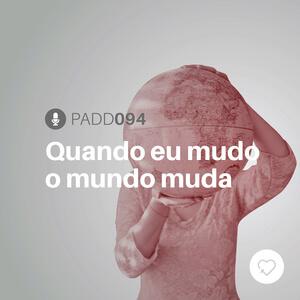 #PADD094: Quando eu mudo o mundo muda