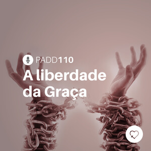 #PADD110: A liberdade da Graça