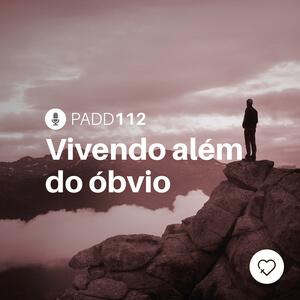 #PADD112: Vivendo além do óbvio