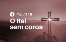 #PADD119: O Rei sem coroa