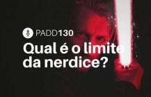 #PADD130: Qual é o limite da nerdice?