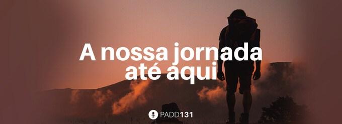 #PADD131: A nossa jornada até aqui