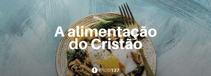 #PADD137: A alimentação do Cristão
