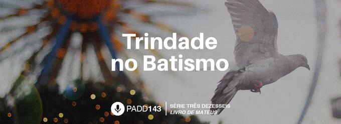 #PADD143: Trindade no Batismo