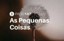 #PADD147: As Pequenas Coisas