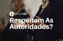 #PADD180: Respeitem As Autoridades?