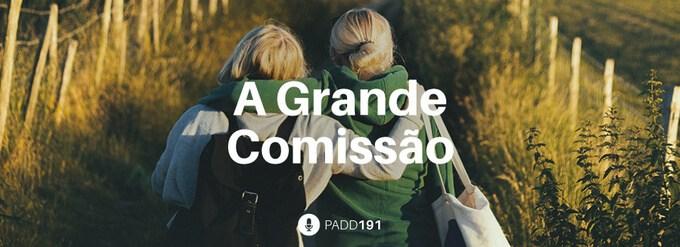 #PADD191: A Grande Comissão