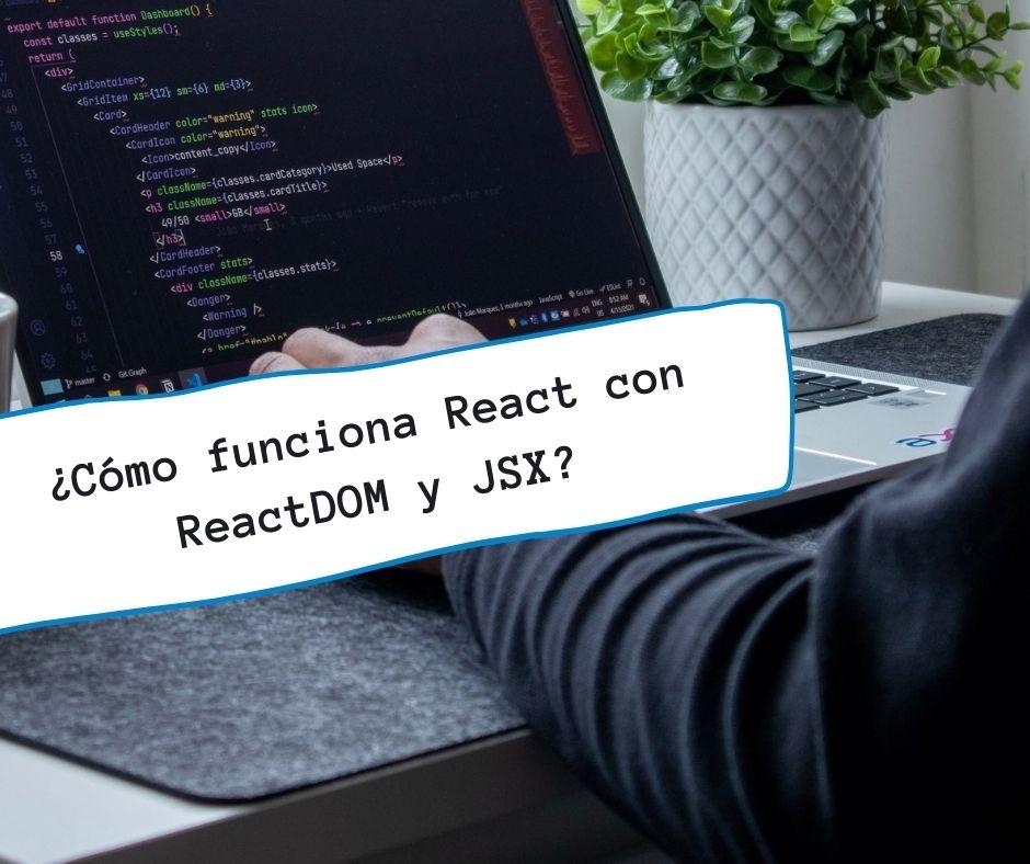 ¿Cómo funciona React con ReactDOM y JSX?