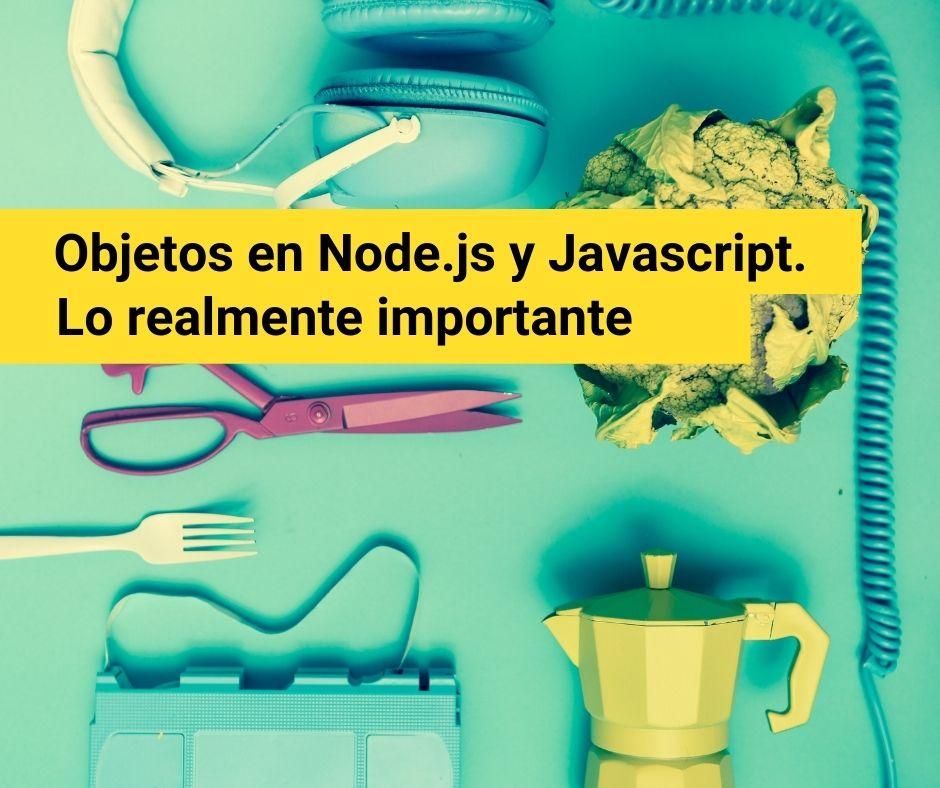 Objetos en Node.js y Javascript. Lo realmente importante