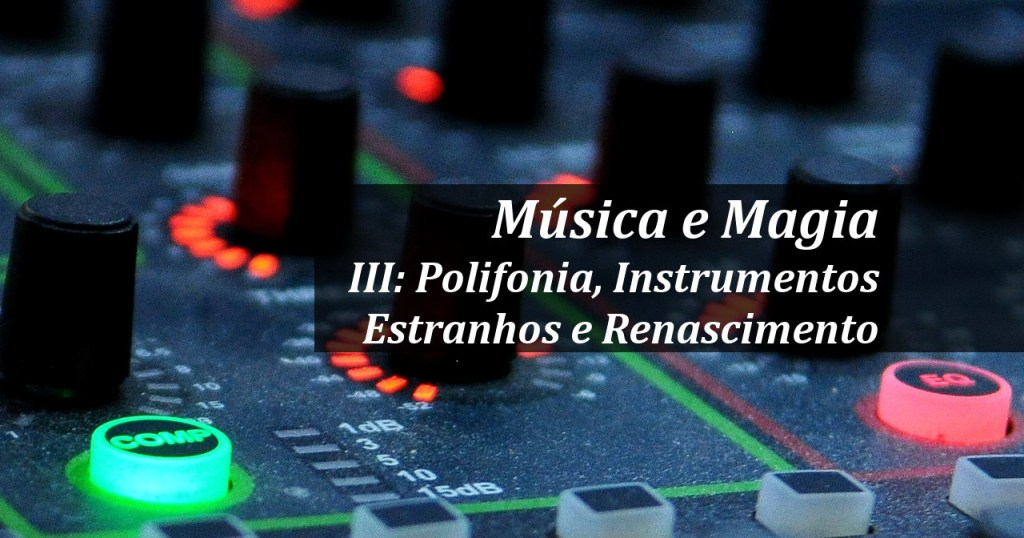 Música e Magia, Parte III: Polifonia, Instrumentos Estranhos e Renascimento
