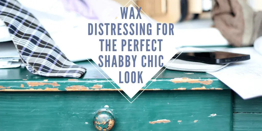 Wax Distressing for the Perfect Shabby Chic Look