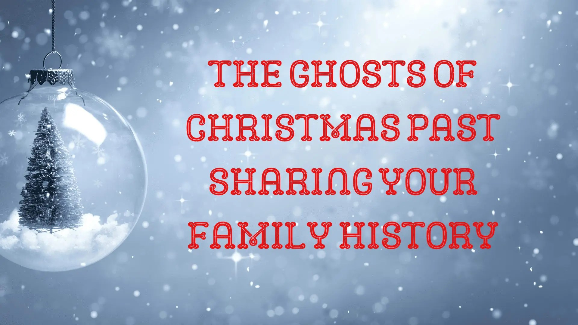 The Ghosts of Christmas Past Sharing Your Family History