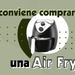 Freidora de aire: ¿una compra que deberías hacer o no?