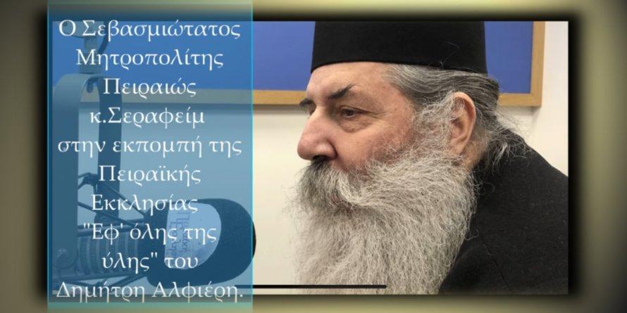 Ο Σεβ.Μητρ.Πειραιώς κ.Σεραφείμ στην Πειραϊκή Εκκλησία για όλα τα θέματα της επικαιρότητος.