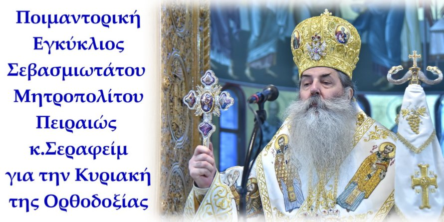 Ποιμαντορική Εγκύκλιος Σεβ. Μητροπολίτου Πειραιώς για την Κυριακή της Ορθοδοξίας.
