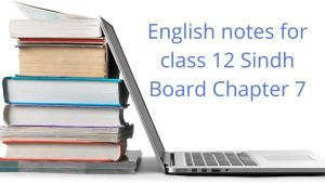 English notes for class 12 Sindh Board Chapter 7