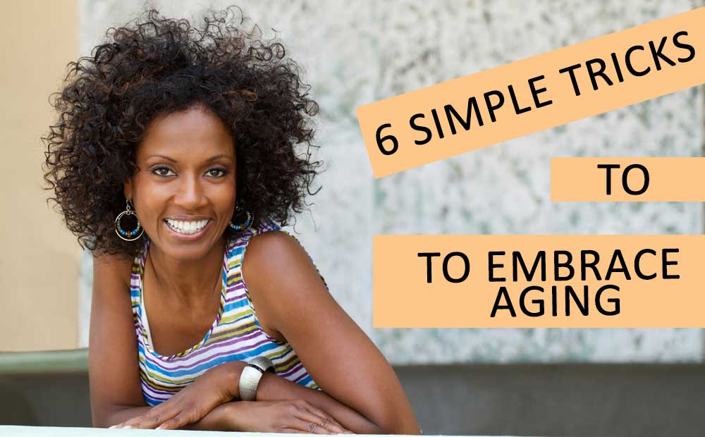 Simple tricks to embrace aging and doing it gracefully