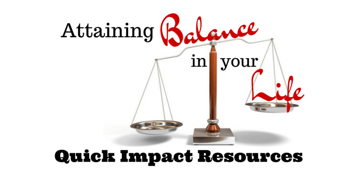 Attaining Balance In Your Life: Quick Impact Resources