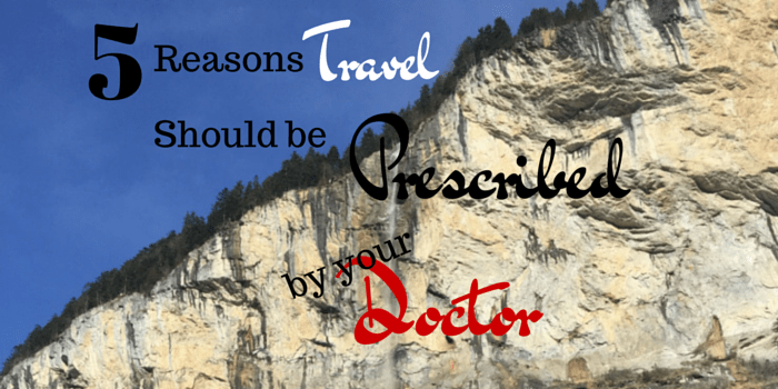 5 Reasons Travel Should Be Prescribed By Your Doctor
