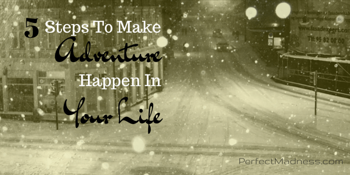5 Steps To Make Adventure Happen In Your Life