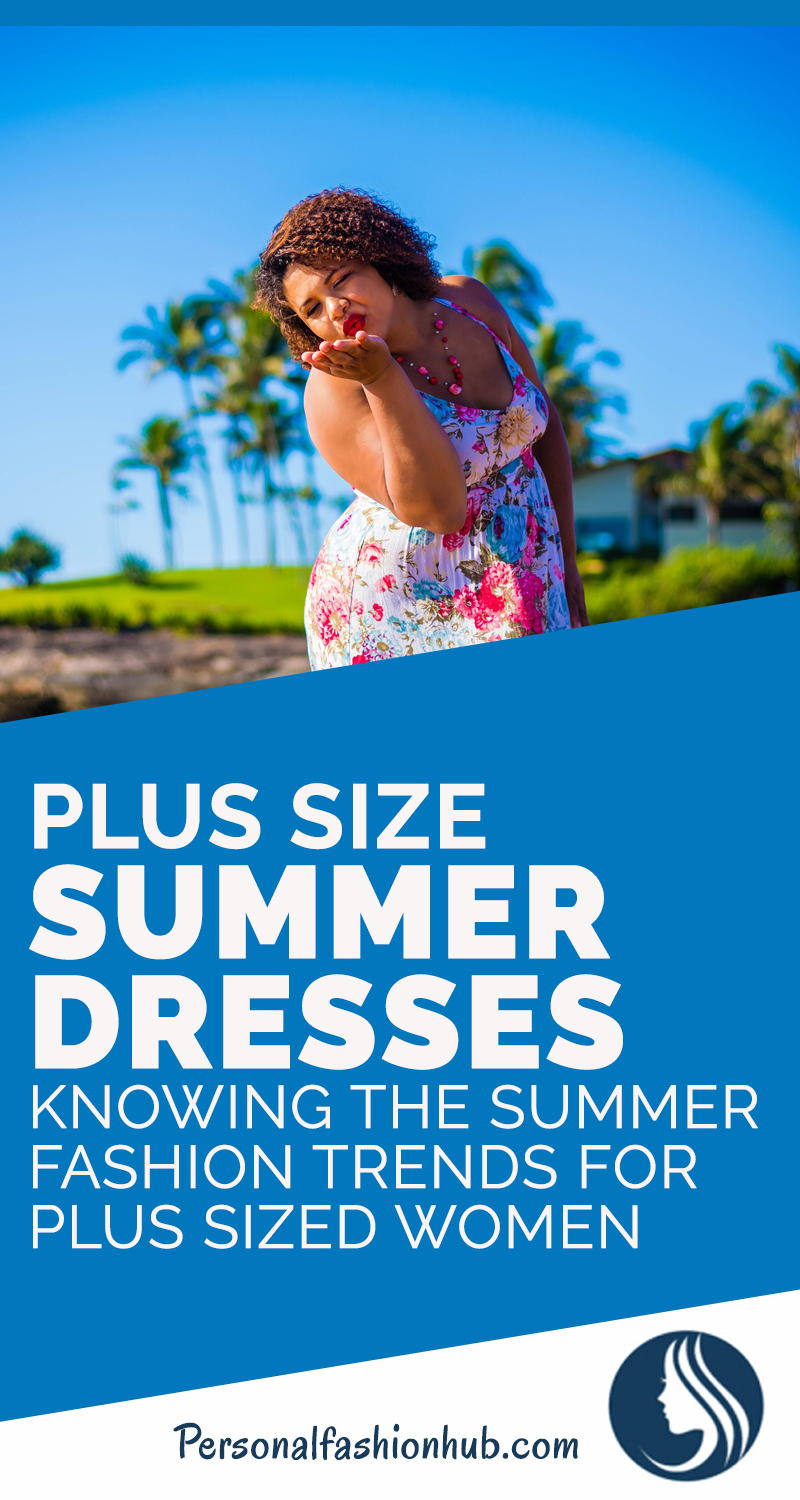 Plus Size Summer Dresses: Knowing The Summer Fashion Trends For Plus Sized Women