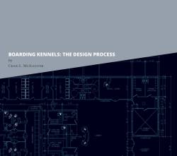 Boarding Kennels: The Design Process<br>The Text Book for Your New Facility!