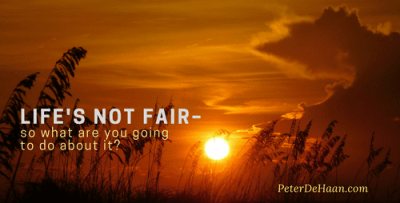 Life's Not Fair - So What Are You Going to do About It?