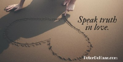 Speak truth in love.
