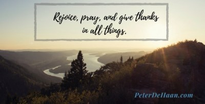 Rejoice, pray, and give thanks in all things