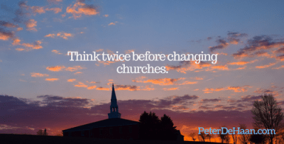 Don't change churches. Think twice before changing churches.