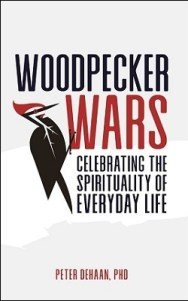 Woodpecker Wars: Celebrating the Spirituality of Everyday Life, by Peter DeHaan, PhD