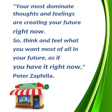 Think and feel what you want most of all in your future as if you have it right now.