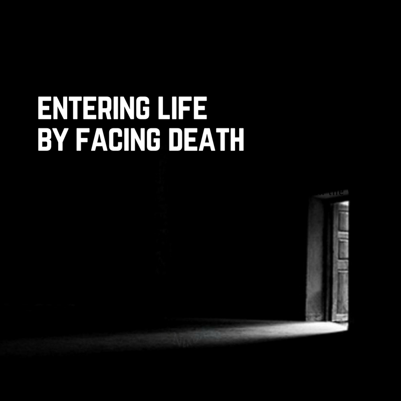 Entering lifeby facing death