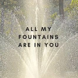 All my fountains are in you – God & Life & Stuff