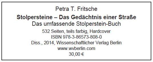 Petra T. Fritsche Stolpersteine – Das Gedächtnis einer Straße Das umfassende Stolperstein-Buch 532 Seiten, teils farbig, Hardcover ISBN 978-3-86573-808-0 Diss., 2014, Wissenschaftlicher Verlag Berlin www.wvberlin.com 30,00 €