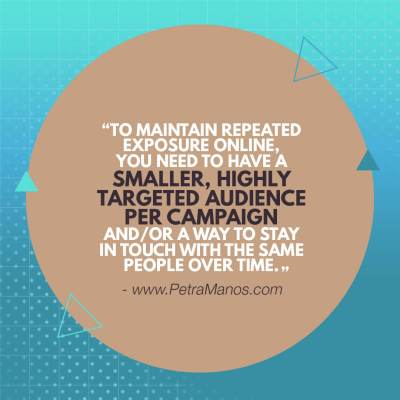 To maintain repeated exposure online you need to have a smaller, highly targeted audience per campaign, and/or a way to stay in touch with the same people over time