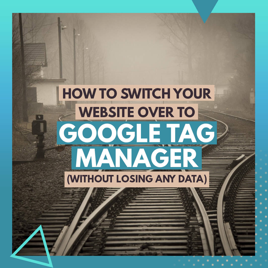 How to switch your website over to Google Tag Manager (without losing any data)