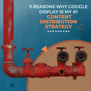 5 Reasons Why Google Display Is My #1 Content Distribution Strategy