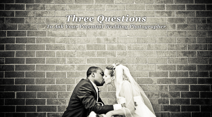 Three Questions to Ask Your Potential Wedding Photographer