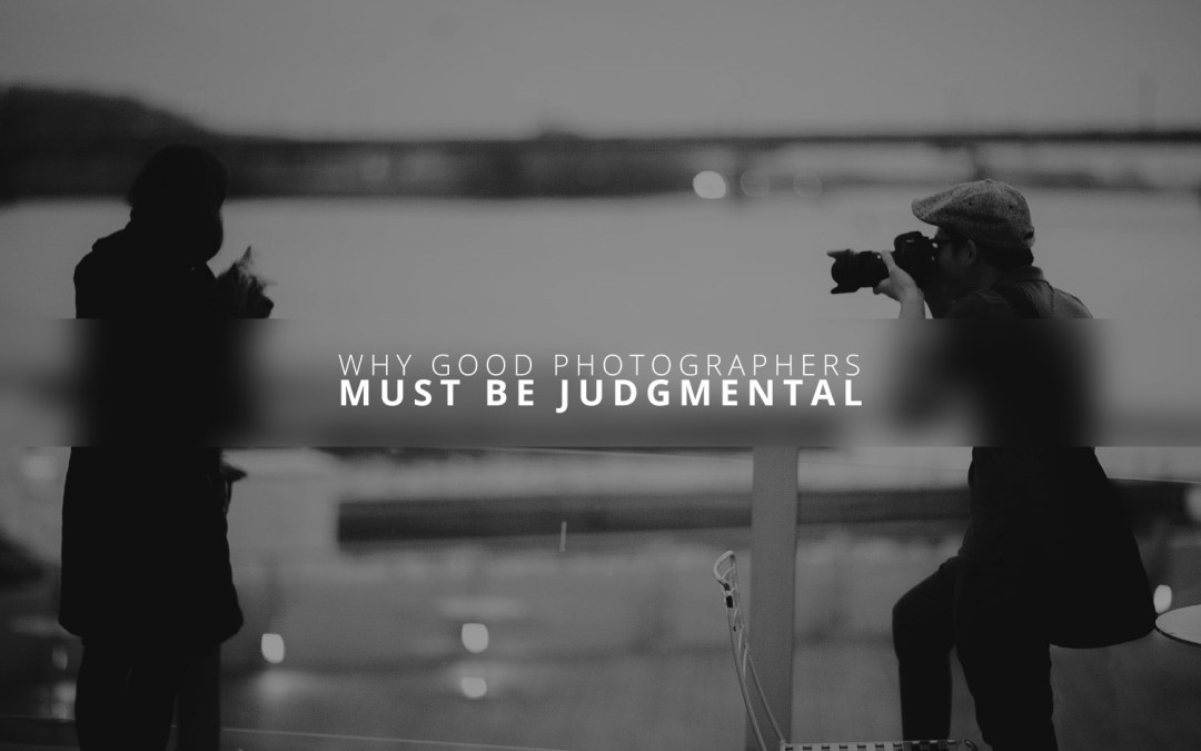 """Why Good Photographers Must Be """"Judgmental"""""""