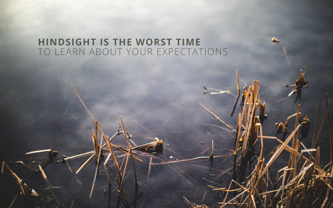 Hindsight is The Worst Time to Learn About Your Expectations