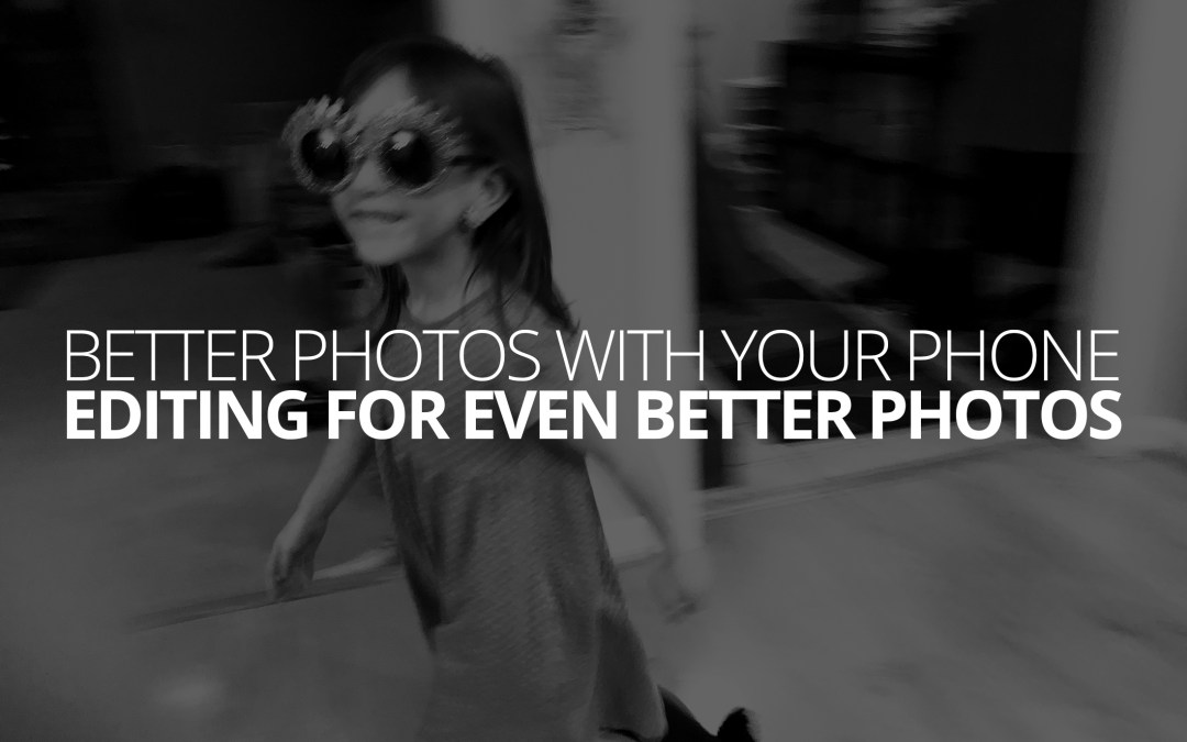 Better Photos With Your Phone: Editing For Even Better Photos