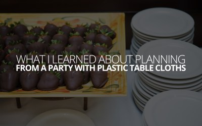 What I Learned About Planning, From a Party with Plastic Table Cloths