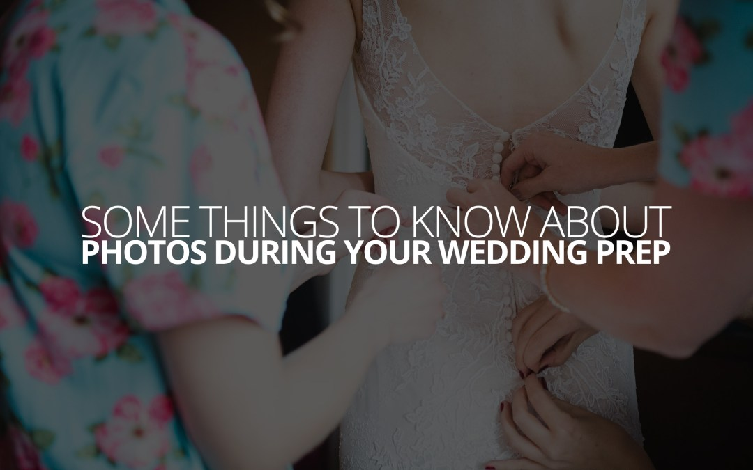 Some Things to Know About Photos During Your Wedding Prep