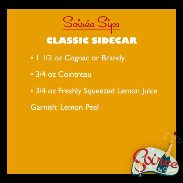 Classic Sidecar 1 1/2 oz Cognac or Brandy, 3/4 oz Cointreau, 3/4 oz freshly squeezed lemon juice, garnish: lemon peel