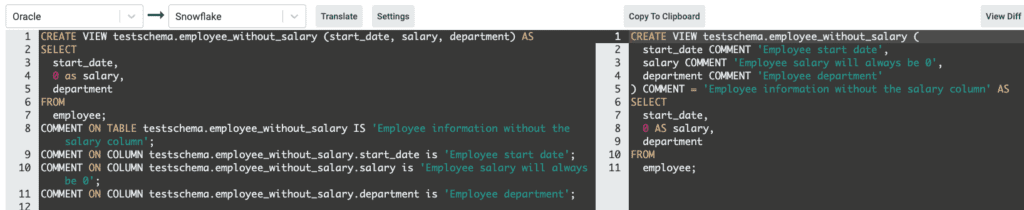 CREATE VIEW testschema.employee_without_salary (start_date, salary, department) AS SELECT start_date, 0 as salary, department FROM employee; COMMENT ON TABLE testschema.employee_without_salary IS 'Employee information without the salary column'; COMMENT ON COLUMN testschema.employee_without_salary.start_date is 'Employee start date'; COMMENT ON COLUMN testschema.employee_without_salary.salary is 'Employee salary will always be 0'; COMMENT ON COLUMN testschema.employee_without_salary.department is 'Employee department';