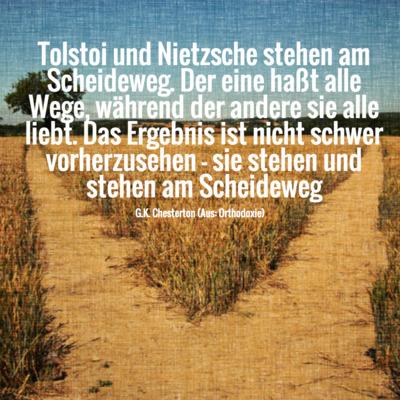 Tolstoi und Nietzsche stehen am Scheideweg. Der eine haßt alle Wege, während der andere sie alle liebt. Das Ergebnis ist nicht schwer vorherzusehen - sie stehen und stehen am Scheideweg -- Chesterton, Orthodoxie