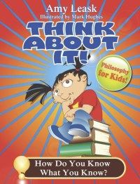 "Cover of Amy Leask's book, ""Think About It! How Do You Know What You Know?"