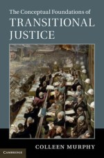 Cover of Colleen Murphy's 2018 book, The Conceptual Foundations of Transitional Justice.