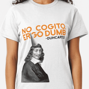 No Cogito, Ergo Dumb - Descartes Shirt